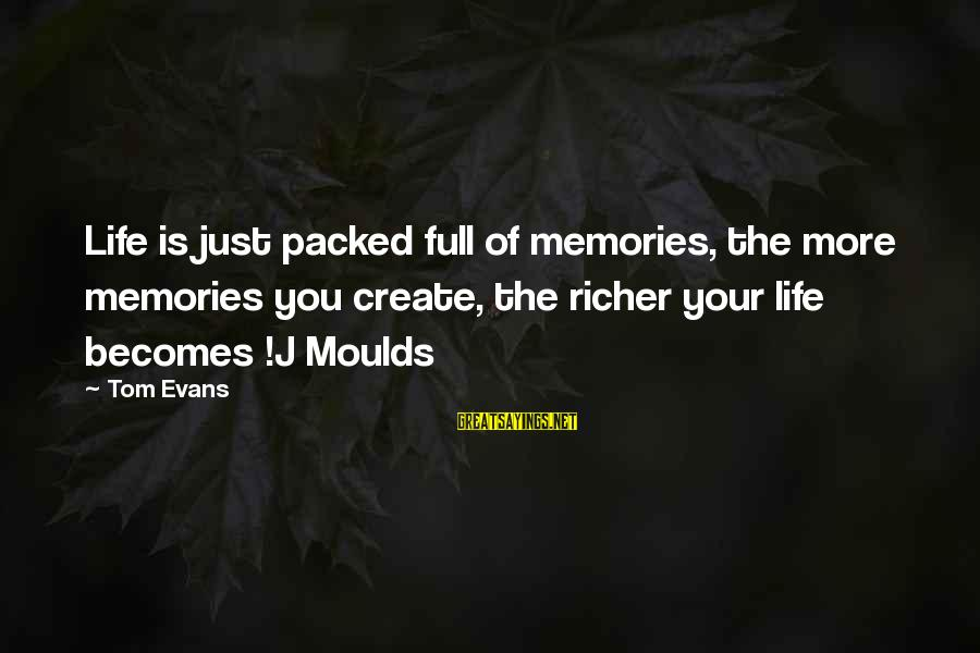 Moulds Sayings By Tom Evans: Life is just packed full of memories, the more memories you create, the richer your