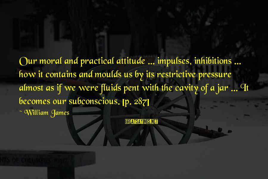 Moulds Sayings By William James: Our moral and practical attitude ... impulses, inhibitions ... how it contains and moulds us