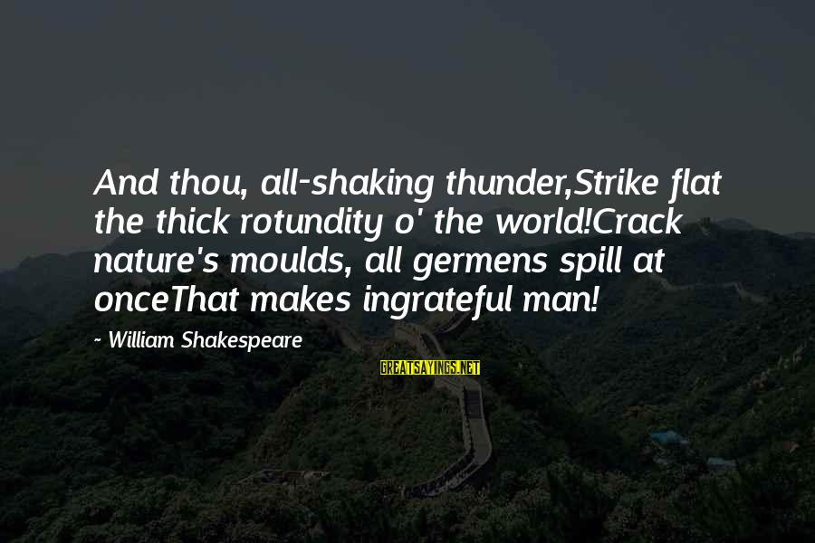 Moulds Sayings By William Shakespeare: And thou, all-shaking thunder,Strike flat the thick rotundity o' the world!Crack nature's moulds, all germens