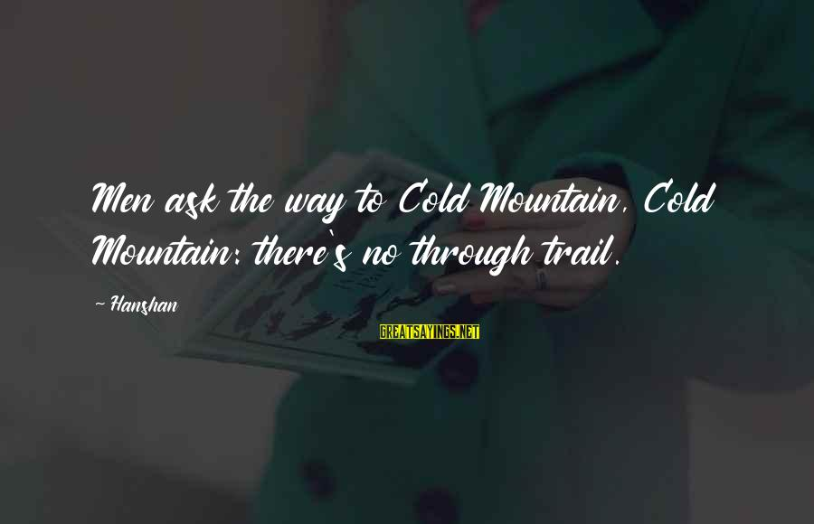 Mountain Trail Sayings By Hanshan: Men ask the way to Cold Mountain, Cold Mountain: there's no through trail.