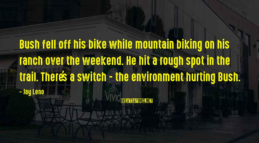 Mountain Trail Sayings By Jay Leno: Bush fell off his bike while mountain biking on his ranch over the weekend. He