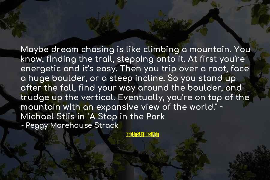 Mountain Trail Sayings By Peggy Morehouse Strack: Maybe dream chasing is like climbing a mountain. You know, finding the trail, stepping onto