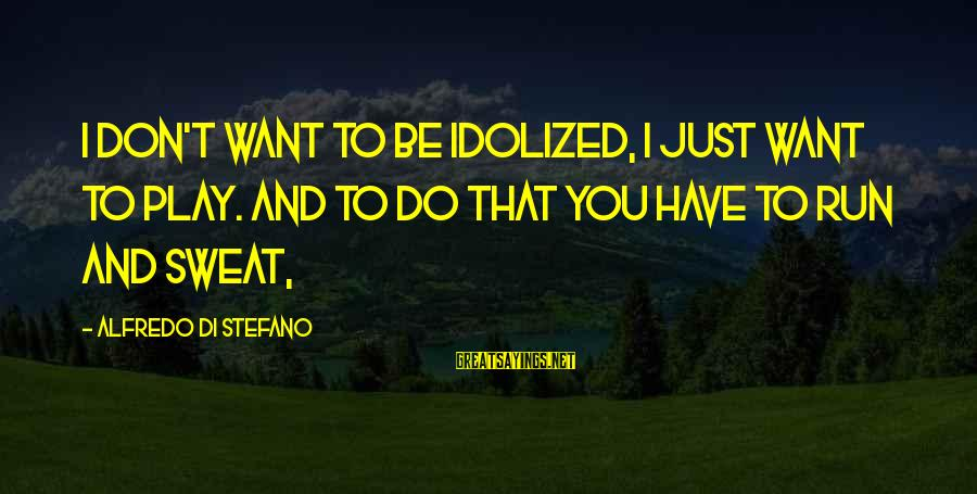 Mountaineering Quotes And Sayings By Alfredo Di Stefano: I don't want to be idolized, I just want to play. And to do that