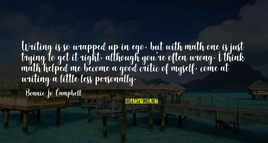 Mountaineering Quotes And Sayings By Bonnie Jo Campbell: Writing is so wrapped up in ego, but with math one is just trying to