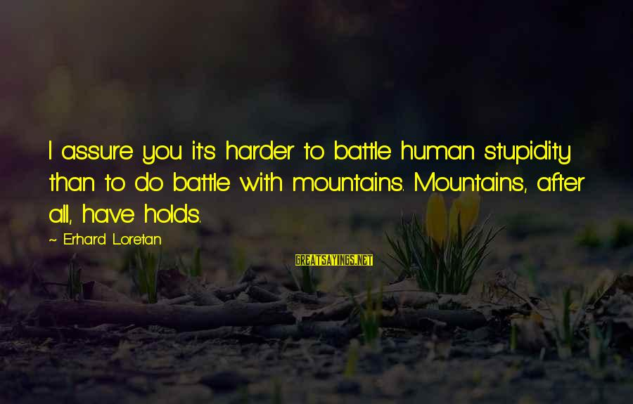 Mountaineering Quotes And Sayings By Erhard Loretan: I assure you it's harder to battle human stupidity than to do battle with mountains.