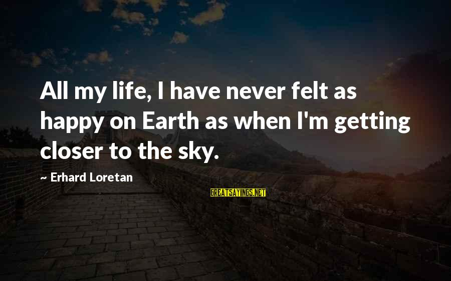 Mountaineering Quotes And Sayings By Erhard Loretan: All my life, I have never felt as happy on Earth as when I'm getting