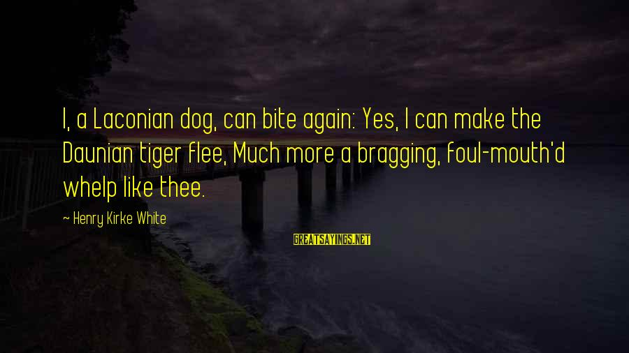 Mouth'd Sayings By Henry Kirke White: I, a Laconian dog, can bite again: Yes, I can make the Daunian tiger flee,