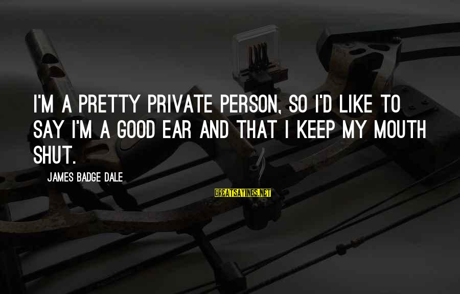 Mouth'd Sayings By James Badge Dale: I'm a pretty private person, so I'd like to say I'm a good ear and