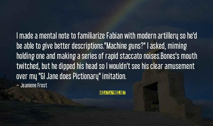 Mouth'd Sayings By Jeaniene Frost: I made a mental note to familiarize Fabian with modern artillery so he'd be able