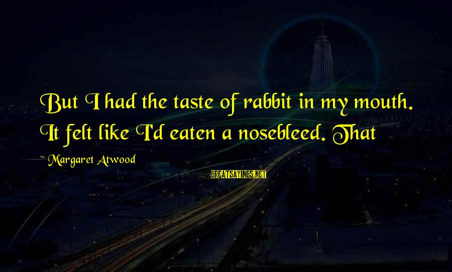 Mouth'd Sayings By Margaret Atwood: But I had the taste of rabbit in my mouth. It felt like I'd eaten