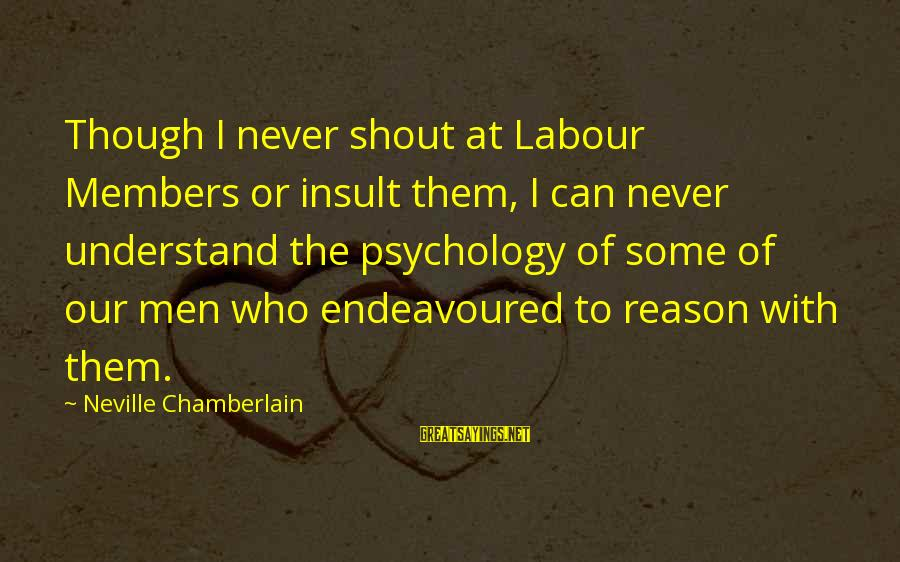 Mouthparts Sayings By Neville Chamberlain: Though I never shout at Labour Members or insult them, I can never understand the