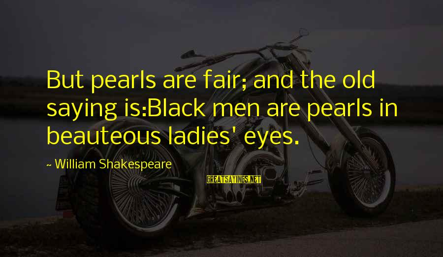 Mouthparts Sayings By William Shakespeare: But pearls are fair; and the old saying is:Black men are pearls in beauteous ladies'