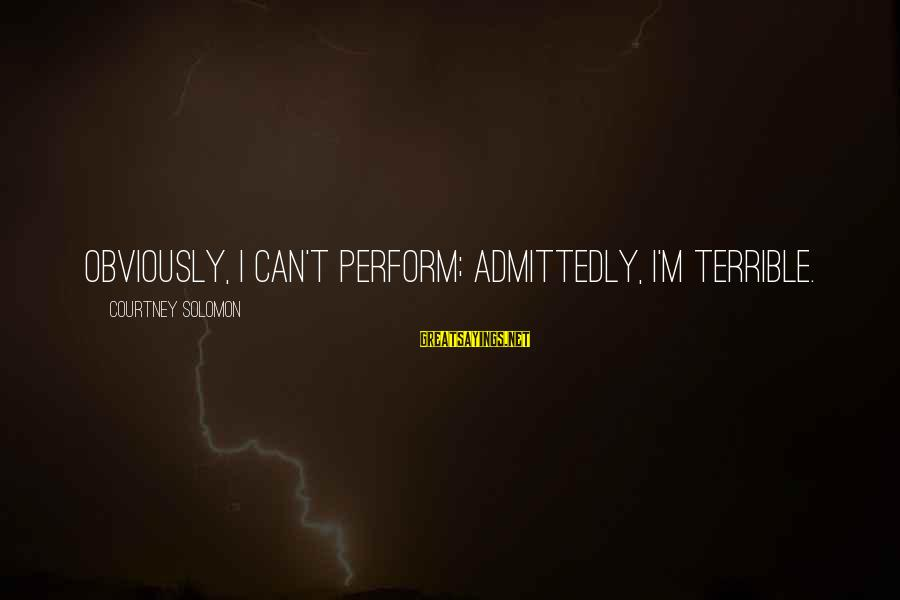 Movie Surreal Sayings By Courtney Solomon: Obviously, I can't perform; admittedly, I'm terrible.