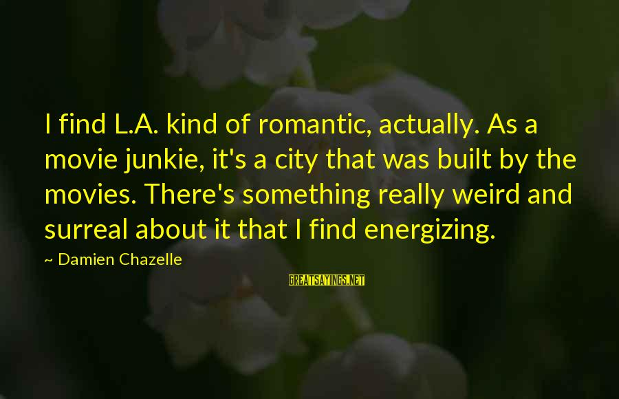 Movie Surreal Sayings By Damien Chazelle: I find L.A. kind of romantic, actually. As a movie junkie, it's a city that