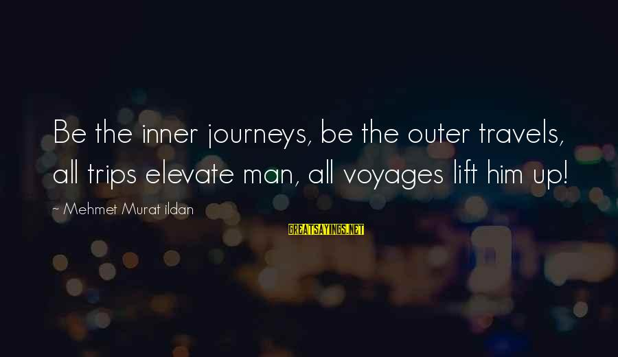 Moviegoing Sayings By Mehmet Murat Ildan: Be the inner journeys, be the outer travels, all trips elevate man, all voyages lift