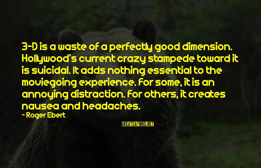 Moviegoing Sayings By Roger Ebert: 3-D is a waste of a perfectly good dimension. Hollywood's current crazy stampede toward it