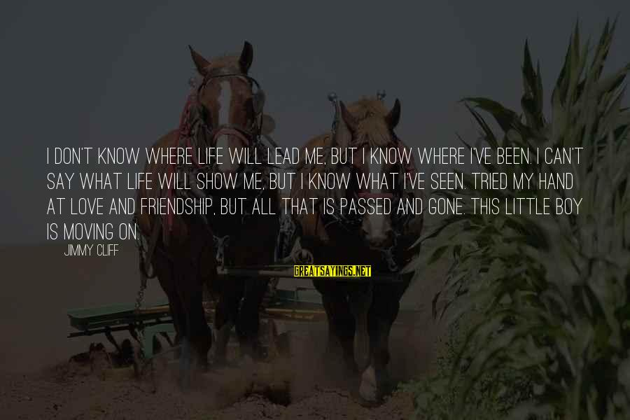 Moving On From A Friendship Sayings By Jimmy Cliff: I don't know where life will lead me, but I know where I've been. I