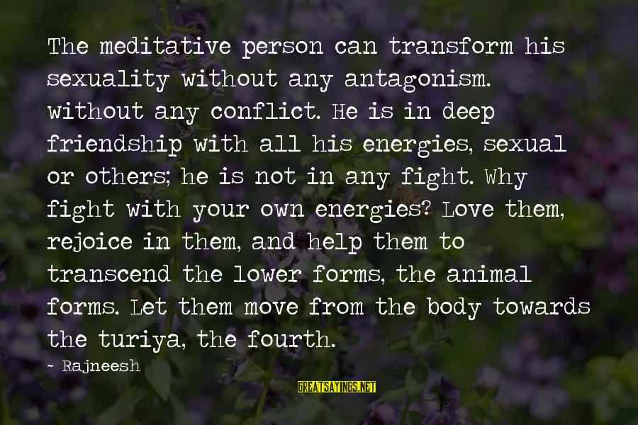 Moving On From A Friendship Sayings By Rajneesh: The meditative person can transform his sexuality without any antagonism. without any conflict. He is
