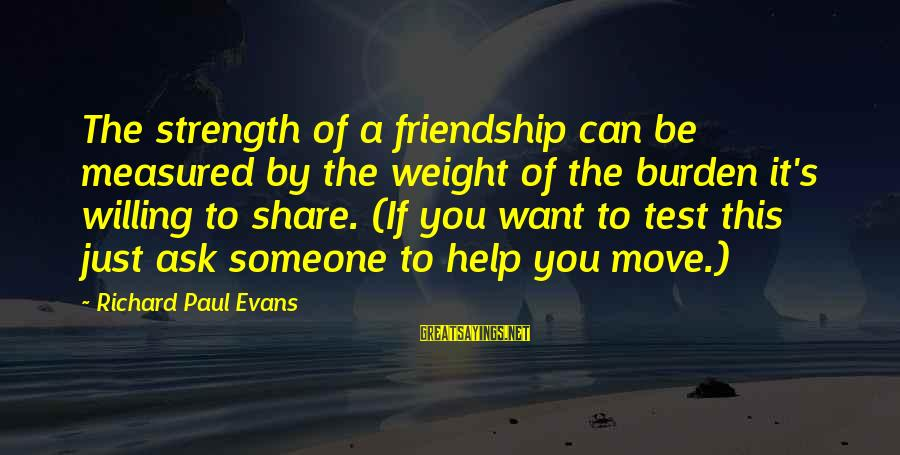 Moving On From A Friendship Sayings By Richard Paul Evans: The strength of a friendship can be measured by the weight of the burden it's