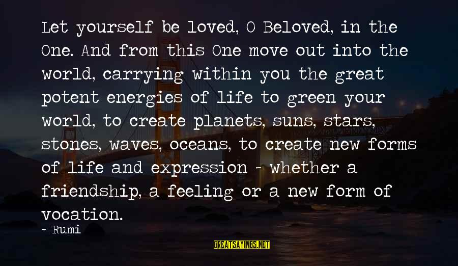 Moving On From A Friendship Sayings By Rumi: Let yourself be loved, O Beloved, in the One. And from this One move out