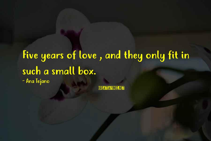 Moving On Heartbreak Sayings By Ana Tejano: Five years of love , and they only fit in such a small box.