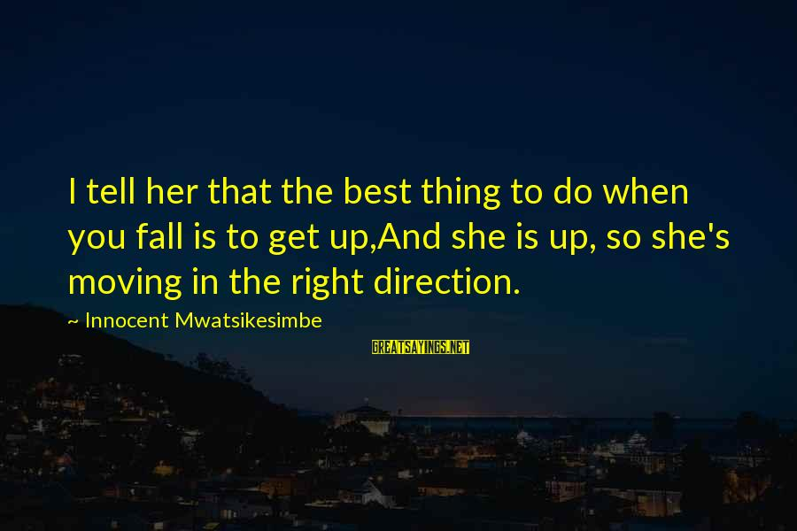 Moving On Heartbreak Sayings By Innocent Mwatsikesimbe: I tell her that the best thing to do when you fall is to get