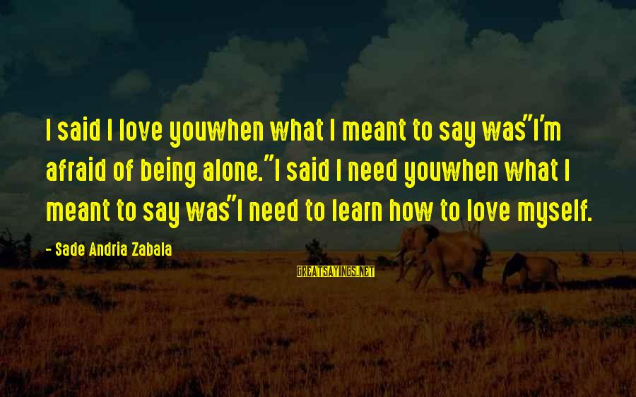 "Moving On Heartbreak Sayings By Sade Andria Zabala: I said I love youwhen what I meant to say was""I'm afraid of being alone.""I"