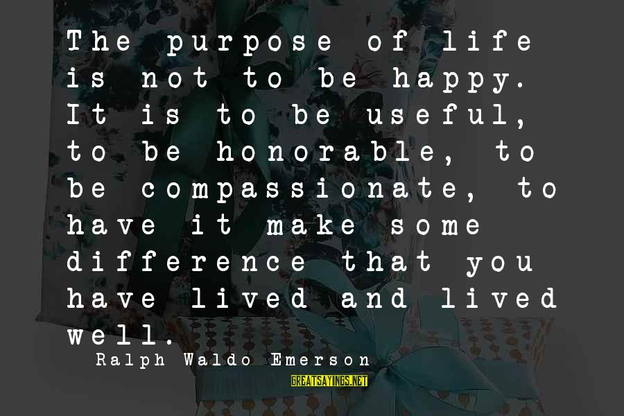 Moving On In Life After High School Sayings By Ralph Waldo Emerson: The purpose of life is not to be happy. It is to be useful, to