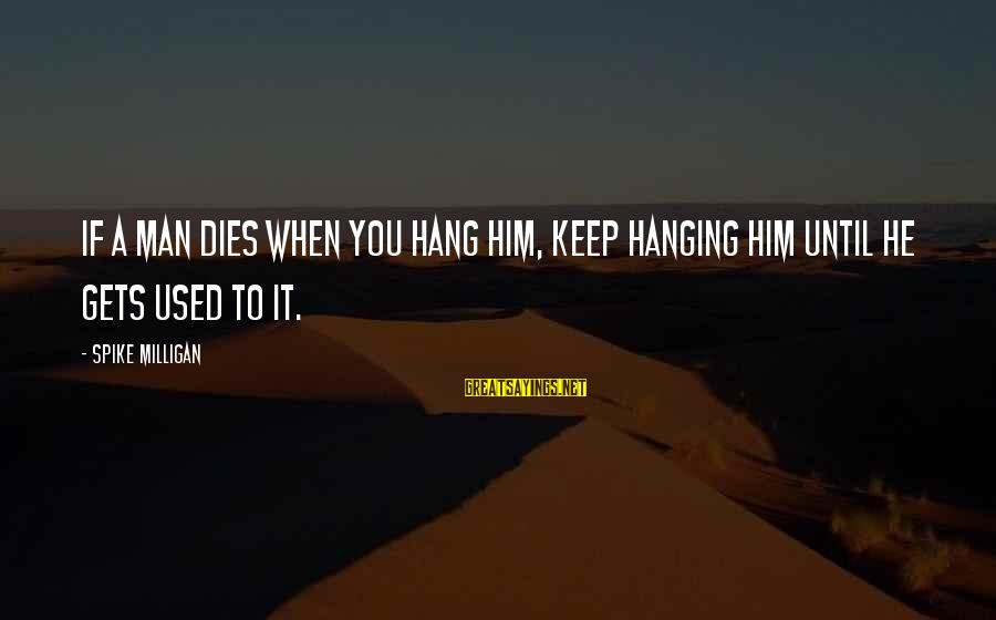 Moving To Colorado Sayings By Spike Milligan: If a man dies when you hang him, keep hanging him until he gets used