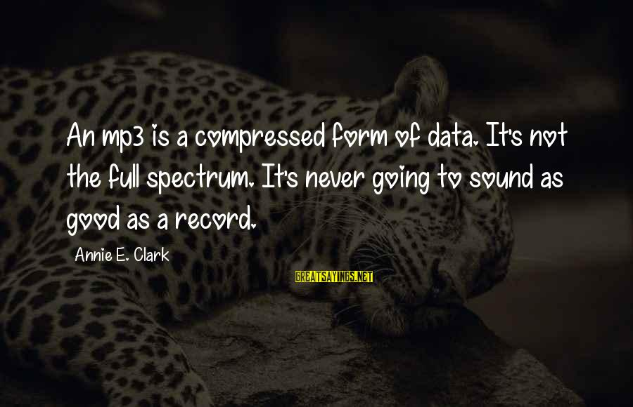 Mp3's Sayings By Annie E. Clark: An mp3 is a compressed form of data. It's not the full spectrum. It's never