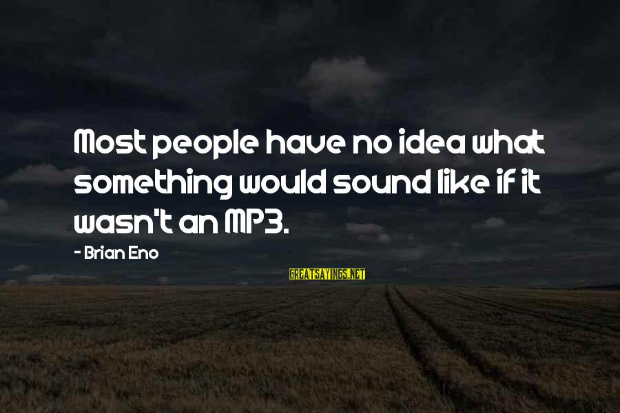 Mp3's Sayings By Brian Eno: Most people have no idea what something would sound like if it wasn't an MP3.