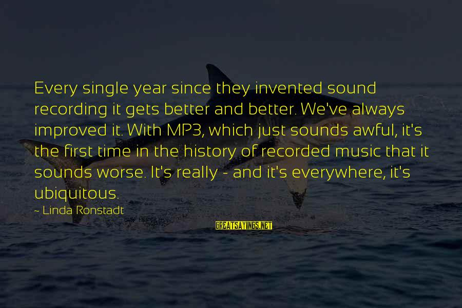 Mp3's Sayings By Linda Ronstadt: Every single year since they invented sound recording it gets better and better. We've always