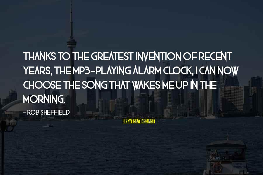 Mp3's Sayings By Rob Sheffield: Thanks to the greatest invention of recent years, the MP3-playing alarm clock, I can now