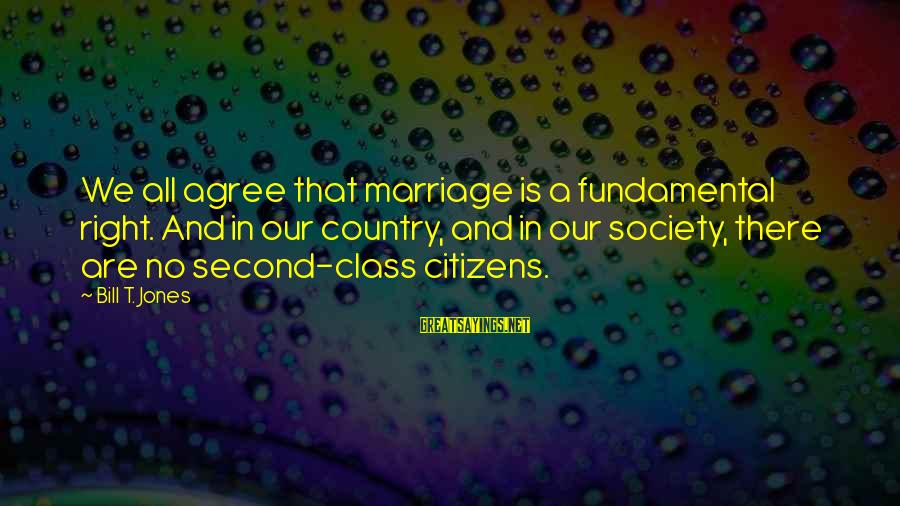 Mr Bergstrom Sayings By Bill T. Jones: We all agree that marriage is a fundamental right. And in our country, and in