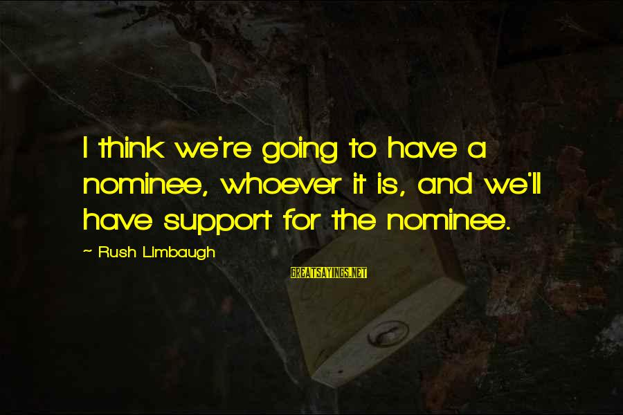 Mr Bergstrom Sayings By Rush Limbaugh: I think we're going to have a nominee, whoever it is, and we'll have support