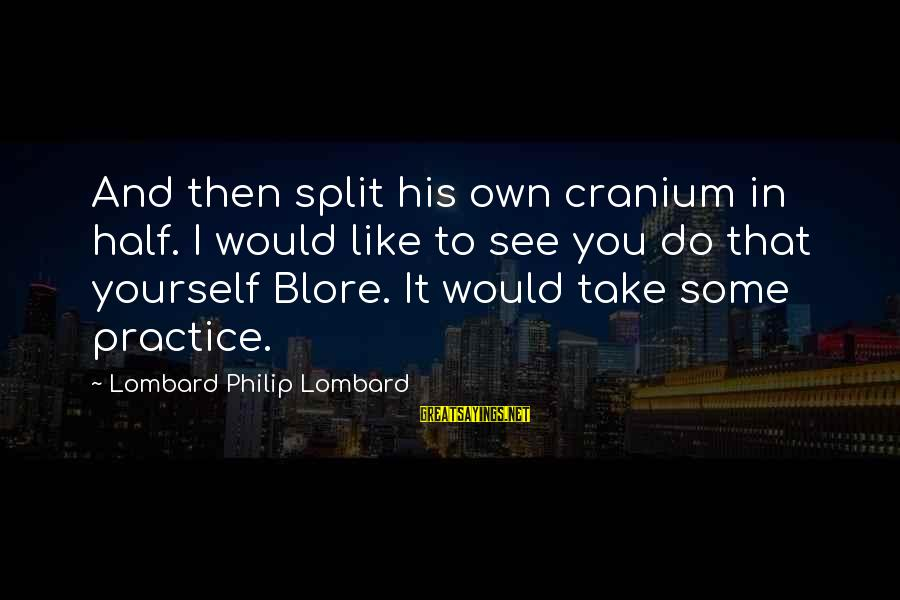 Mr Blore Sayings By Lombard Philip Lombard: And then split his own cranium in half. I would like to see you do