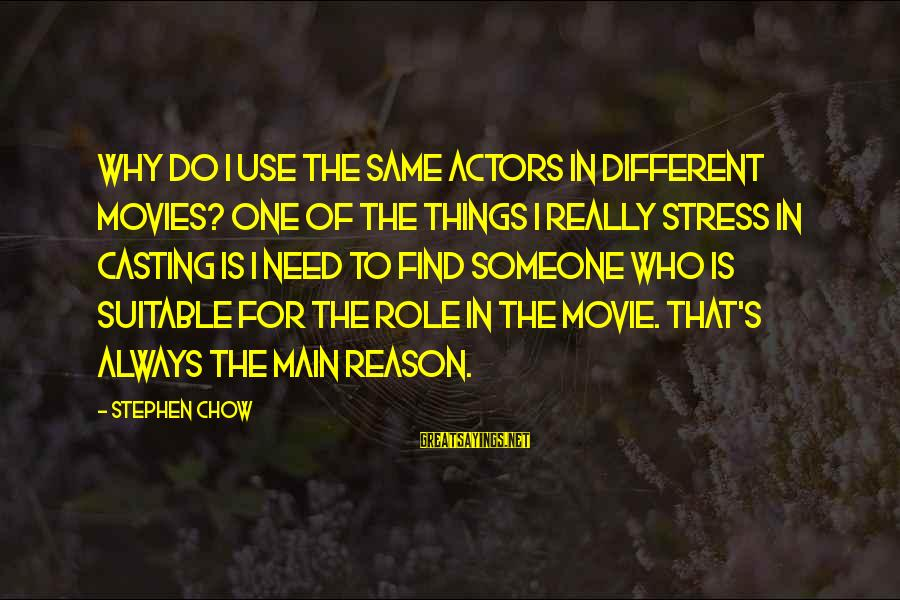 Mr Chow Movie Sayings By Stephen Chow: Why do I use the same actors in different movies? One of the things I