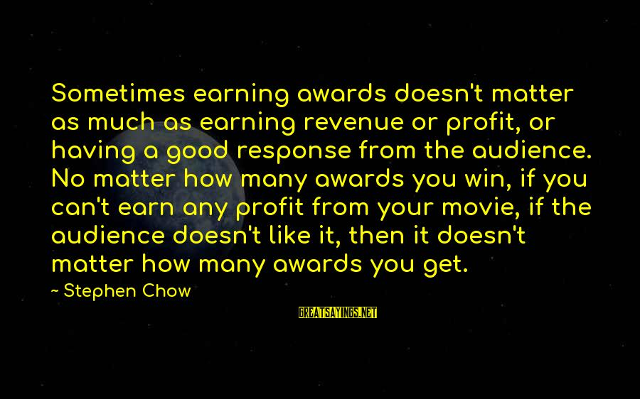 Mr Chow Movie Sayings By Stephen Chow: Sometimes earning awards doesn't matter as much as earning revenue or profit, or having a