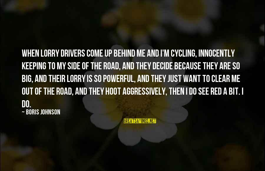 Mr. Lorry Sayings By Boris Johnson: When lorry drivers come up behind me and I'm cycling, innocently keeping to my side