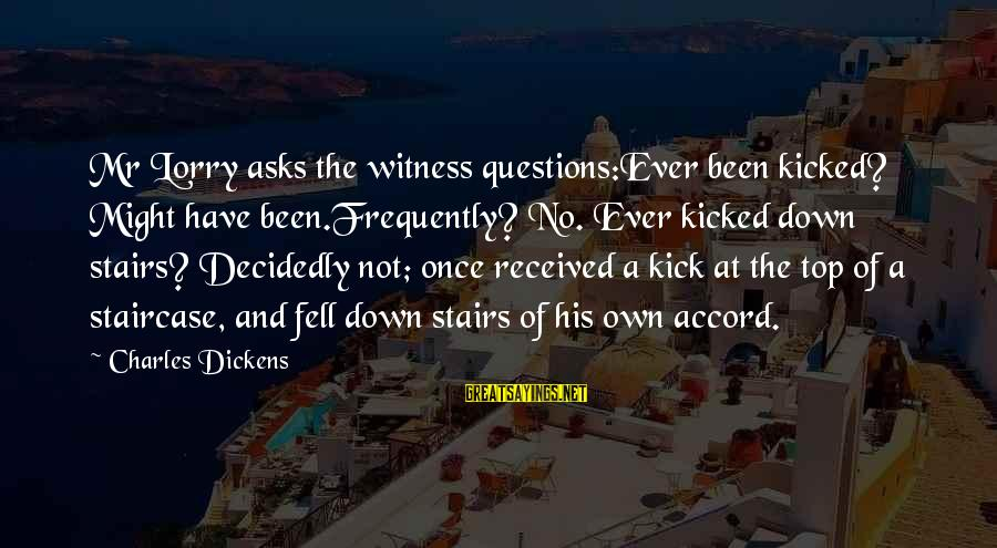 Mr. Lorry Sayings By Charles Dickens: Mr Lorry asks the witness questions:Ever been kicked? Might have been.Frequently? No. Ever kicked down