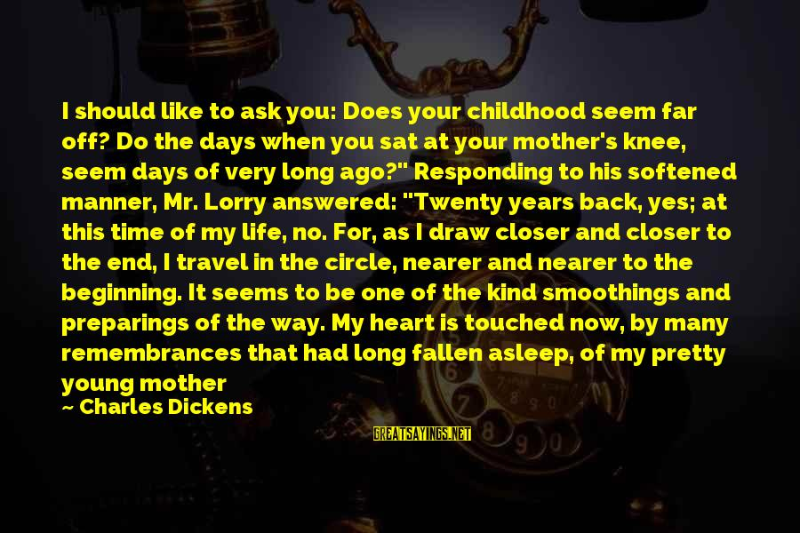 Mr. Lorry Sayings By Charles Dickens: I should like to ask you: Does your childhood seem far off? Do the days