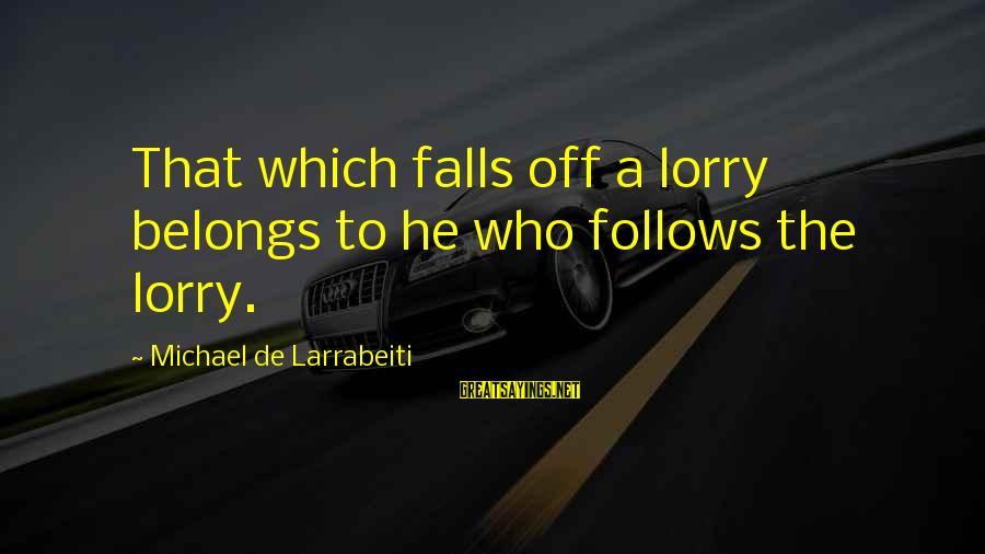 Mr. Lorry Sayings By Michael De Larrabeiti: That which falls off a lorry belongs to he who follows the lorry.