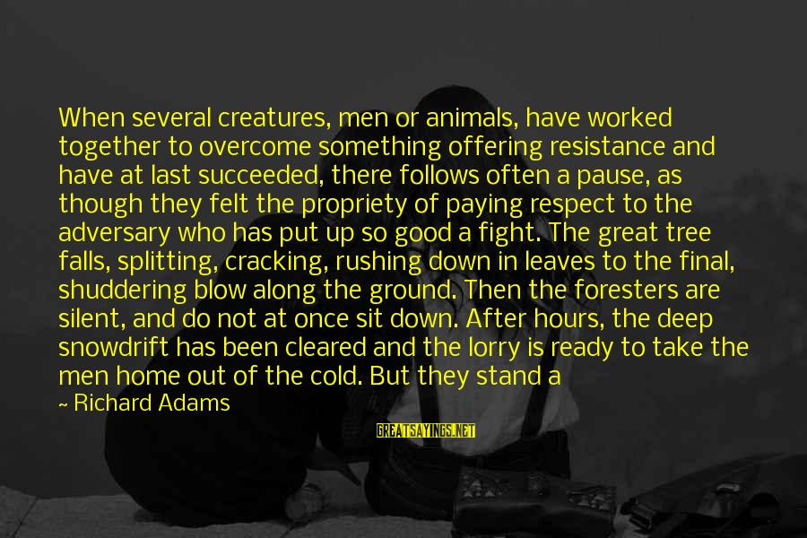 Mr. Lorry Sayings By Richard Adams: When several creatures, men or animals, have worked together to overcome something offering resistance and