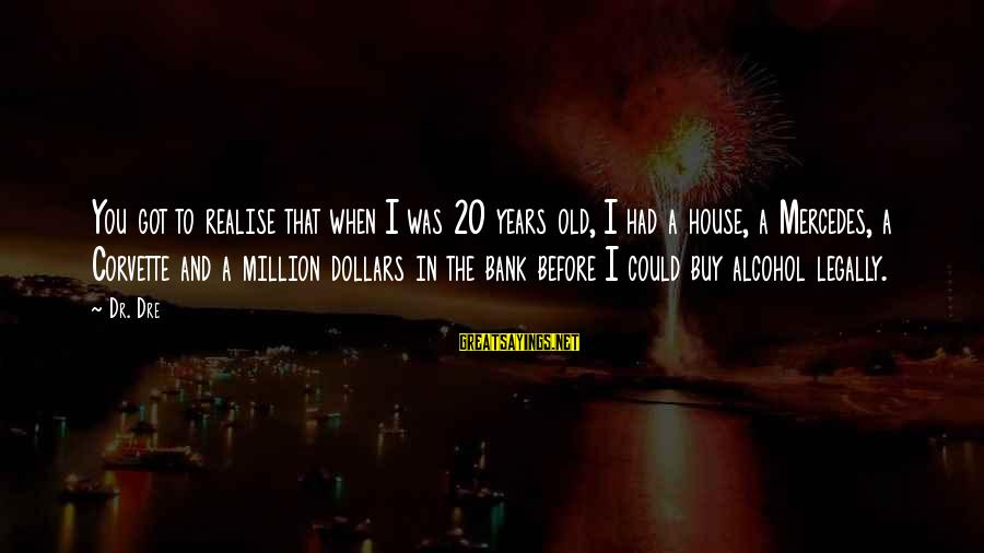 Mr Mercedes Sayings By Dr. Dre: You got to realise that when I was 20 years old, I had a house,