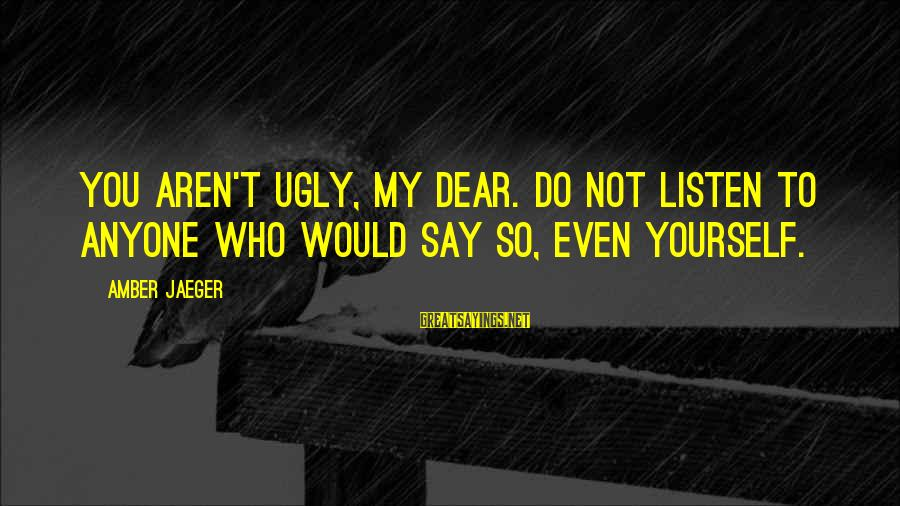 Mr Murdstone Sayings By Amber Jaeger: You aren't ugly, my dear. Do not listen to anyone who would say so, even