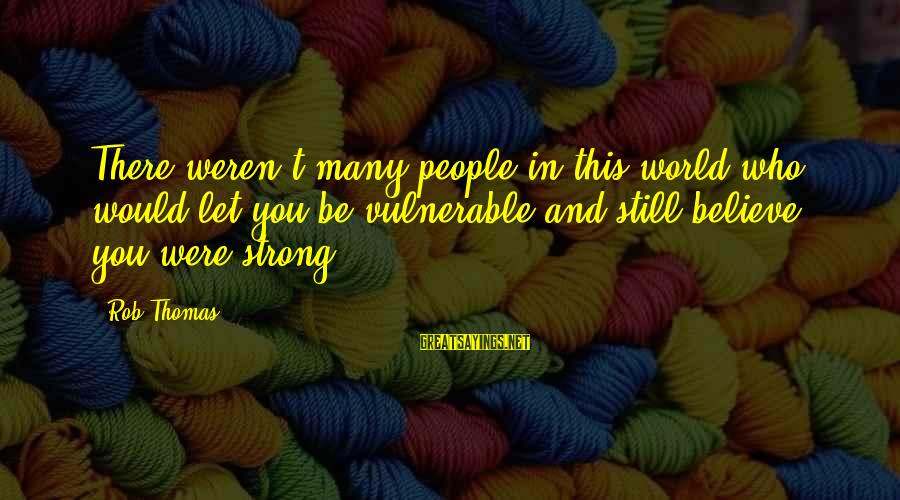 Mr Murdstone Sayings By Rob Thomas: There weren't many people in this world who would let you be vulnerable and still
