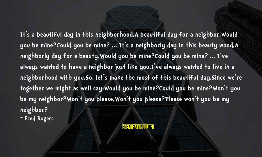 Mr Rogers Neighborhood Sayings By Fred Rogers: It's a beautiful day in this neighborhood,A beautiful day for a neighbor.Would you be mine?Could