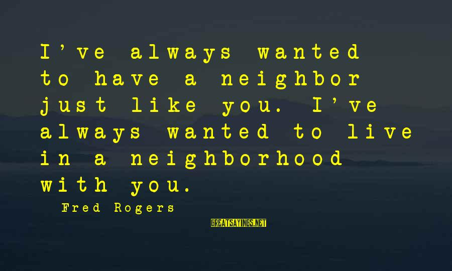 Mr Rogers Neighborhood Sayings By Fred Rogers: I've always wanted to have a neighbor just like you. I've always wanted to live