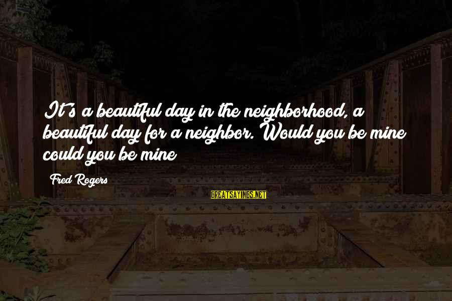 Mr Rogers Neighborhood Sayings By Fred Rogers: It's a beautiful day in the neighborhood, a beautiful day for a neighbor. Would you