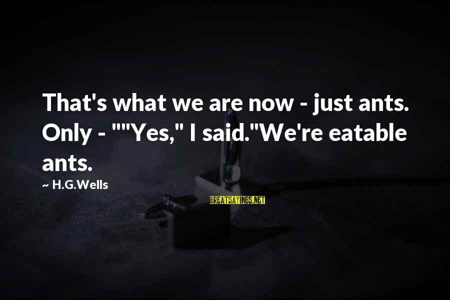 """Mr Rogers Neighborhood Sayings By H.G.Wells: That's what we are now - just ants. Only - """"""""Yes,"""" I said.""""We're eatable ants."""